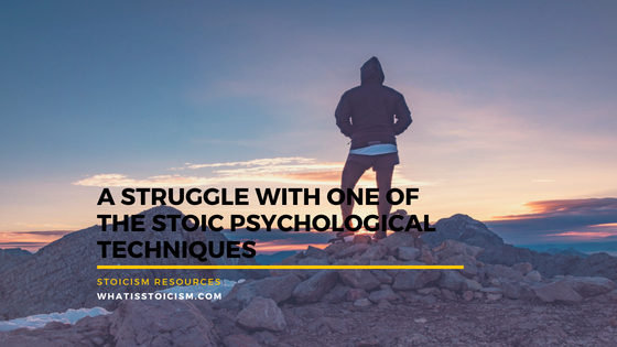 A Struggle With One Of The Stoic Psychological Techniques
