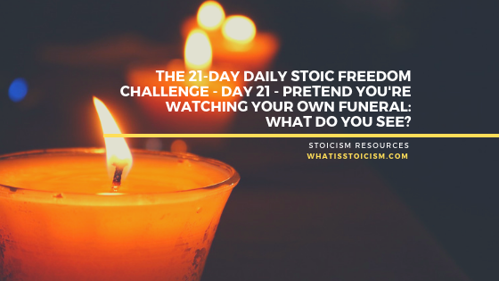The 21-Day Daily Stoic Freedom Challenge – Day 21 – Pretend You're Watching Your Own Funeral: What Do You See?