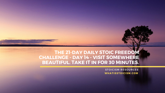 The 21-Day Daily Stoic Freedom Challenge – Day 14 – Visit Somewhere Beautiful. Take It In For 30 Minutes.