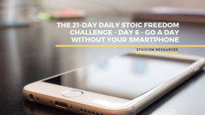 The 21-Day Daily Stoic Freedom Challenge – Day 6 – Go A Day Without Your Smartphone