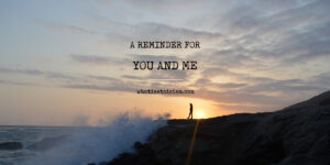 A Reminder For You And Me