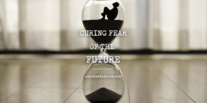 Curing Fear Of The Future