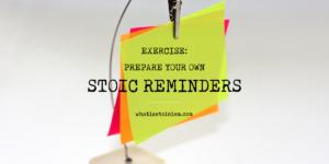 Exercise: Prepare Your Own Stoic Reminders