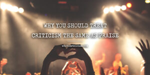 Why You Should Treat Criticism The Same As Praise