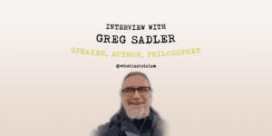 Interview With Greg Sadler – Speaker, Author, Philosopher
