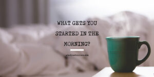 What Gets You Started In The Morning?